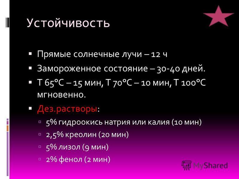 Устойчивость Прямые солнечные лучи – 12 ч Замороженное состояние – 30-40 дней. Т 65°С – 15 мин, Т 70°С – 10 мин, Т 100°С мгновенно. Дез.растворы: 5% гидроокись натрия или калия (10 мин) 2,5% креолин (20 мин) 5% лизол (9 мин) 2% фенол (2 мин)