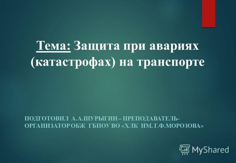 ПОДГОТОВИЛ А.А.ШУРЫГИН – ПРЕПОДАВАТЕЛЬ- ОРГАНИЗАТОР ОБЖ ГБПОУ ВО «ХЛК ИМ. Г.Ф.МОРОЗОВА» Тема: Защита при авариях (катастрофах) на транспорте