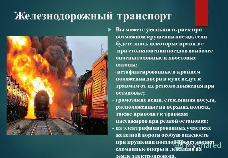 Железнодорожный транспорт Вы можете уменьшить риск при возможном крушении поезда, если будете знать некоторые правила: - при столкновении поездов наиболее опасны головные и хвостовые вагоны; - незафиксированные в крайнем положении двери в купе ведут