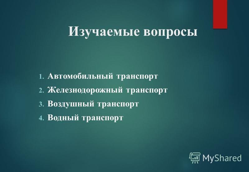 Изучаемые вопросы 1. Автомобильный транспорт 2. Железнодорожный транспорт 3. Воздушный транспорт 4. Водный транспорт