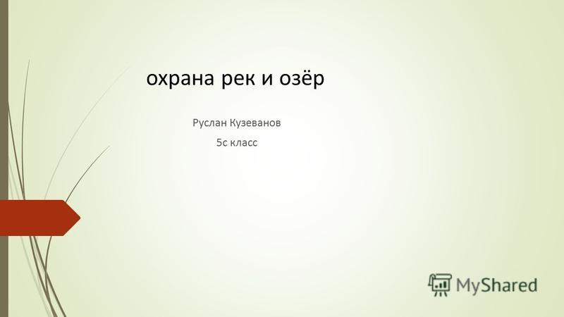 охрана рек и озёр Руслан Кузеванов 5 с класс