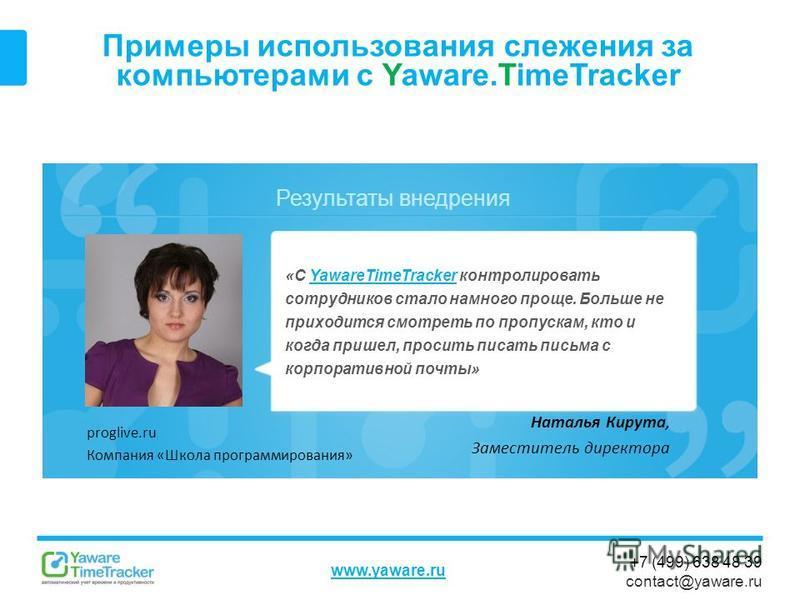 Результаты внедрения www.yaware.ru +7 (499) 638 48 39 contact@yaware.ru Примеры использования слежения за компьютерами с Yaware.TimeTracker «С YawareTimeTracker контролировать сотрудников стало намного проще. Больше не приходится смотреть по пропуска