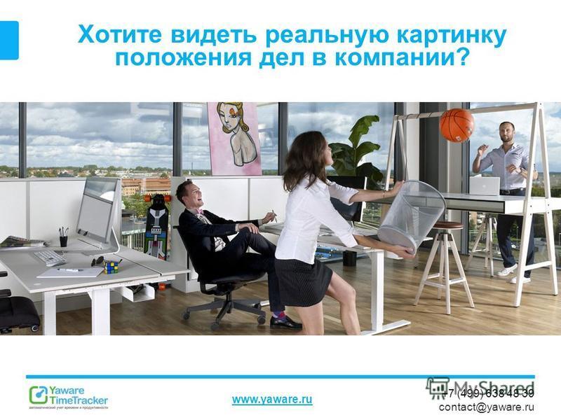 +7 (499) 638 48 39 contact@yaware.ru www.yaware.ru Хотите видеть реальную картинку положения дел в компании?