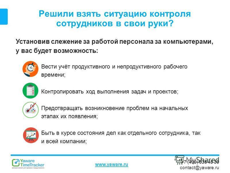 +7 (499) 638 48 39 contact@yaware.ru www.yaware.ru Решили взять ситуацию контроля сотрудников в свои руки? Установив слежение за работой персонала за компьютерами, у вас будет возможность: Вести учёт продуктивного и непродуктивного рабочего времени;