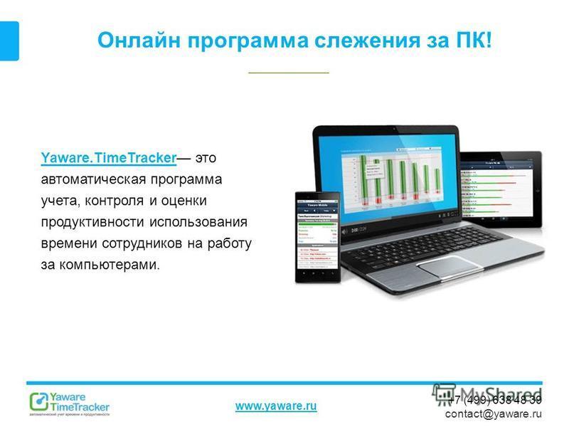 +7 (499) 638 48 39 contact@yaware.ru www.yaware.ru Онлайн программа слежения за ПК! Yaware.TimeTrackerYaware.TimeTracker это автоматическая программа учета, контроля и оценки продуктивности использования времени сотрудников на работу за компьютерами.