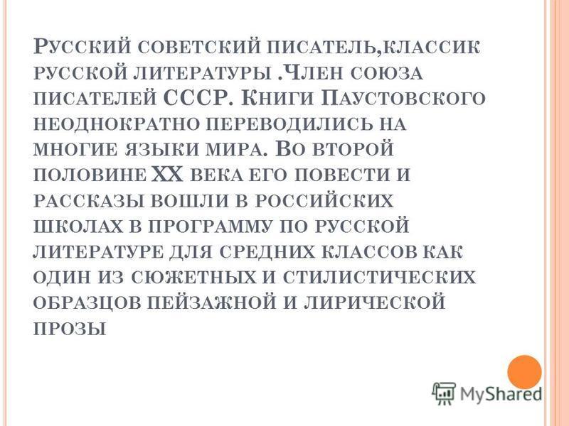 Р УССКИЙ СОВЕТСКИЙ ПИСАТЕЛЬ, КЛАССИК РУССКОЙ ЛИТЕРАТУРЫ.Ч ЛЕН СОЮЗА ПИСАТЕЛЕЙ СССР. К НИГИ П АУСТОВСКОГО НЕОДНОКРАТНО ПЕРЕВОДИЛИСЬ НА МНОГИЕ ЯЗЫКИ МИРА. В О ВТОРОЙ ПОЛОВИНЕ XX ВЕКА ЕГО ПОВЕСТИ И РАССКАЗЫ ВОШЛИ В РОССИЙСКИХ ШКОЛАХ В ПРОГРАММУ ПО РУССК