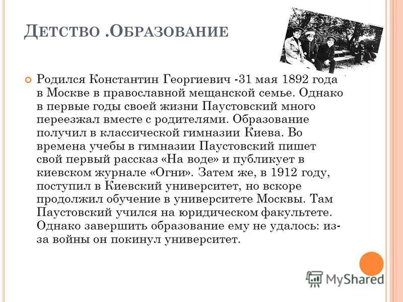 Д ЕТСТВО.О БРАЗОВАНИЕ Родился Константин Георгиевич -31 мая 1892 года в Москве в православной мещанской семье. Однако в первые годы своей жизни Паустовский много переезжал вместе с родителями. Образование получил в классической гимназии Киева. Во вре
