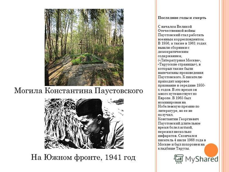 Последние годы и смерть С началом Великой Отечественной войны Паустовский стал работать военным корреспондентом. В 1956, а также в 1961 годах вышли сборники с демократическим содержанием, («Литературная Москва», «Тарусские страницы»), в которых также