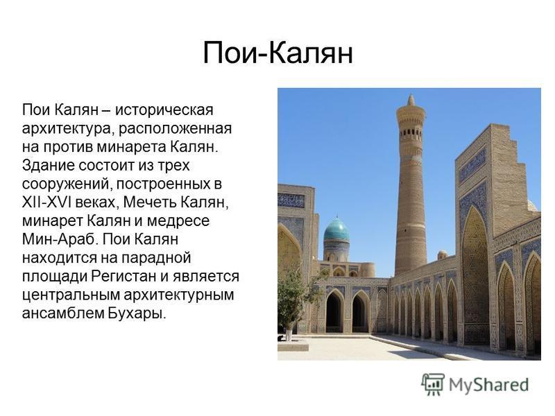 Пои-Калян Пои Калян – историческая архитектура, расположенная на против минарета Калян. Здание состоит из трех сооружений, построенных в XII-XVI веках, Мечеть Калян, минарет Калян и медресе Мин-Араб. Пои Калян находится на парадной площади Регистан и