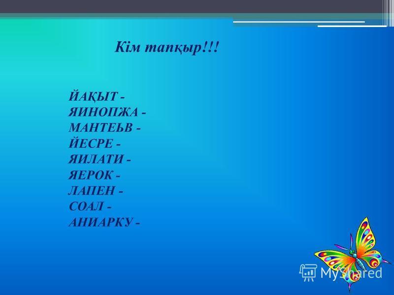 Кім тапқыр!!! ЙАҚЫТ - ЯИНОПЖА - МАНТЕЬВ - ЙЕСРЕ - ЯИЛАТИ - ЯЕРОК - ЛАПЕН - СОАЛ - АНИАРКУ -