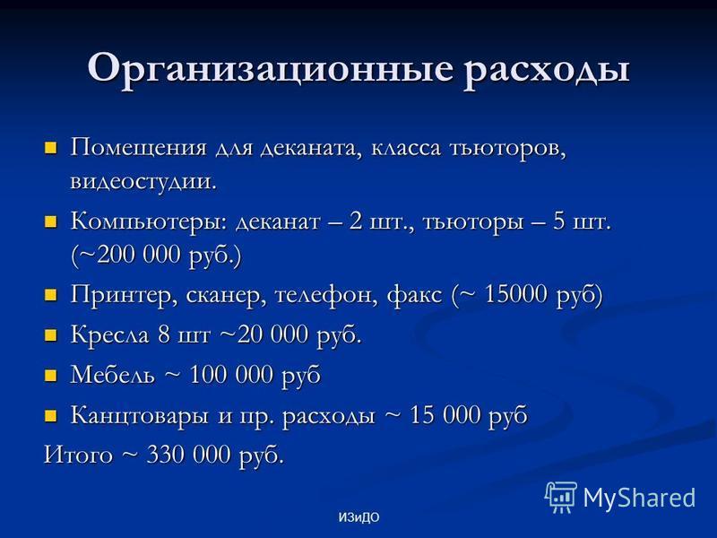 ИЗиДО Организационные расходы Помещения для деканата, класса тьюторов, видеостудии. Помещения для деканата, класса тьюторов, видеостудии. Компьютеры: деканат – 2 шт., тьюторы – 5 шт. (~200 000 руб.) Компьютеры: деканат – 2 шт., тьюторы – 5 шт. (~200
