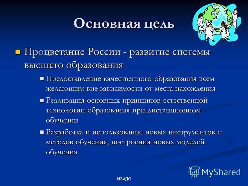 ИЗиДО Основная цель Процветание России - развитие системы высшего образования Процветание России - развитие системы высшего образования Предоставление качественного образования всем желающим вне зависимости от места нахождения Предоставление качестве