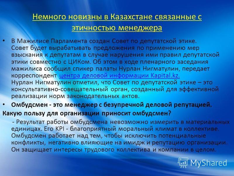 Немного новизны в Казахстане связанные с этичностью менеджера В Мажилисе Парламента создан Совет по депутатской этике. Совет будет вырабатывать предложения по применению мер взыскания к депутатам в случае нарушения ими правил депутатской этики совмес