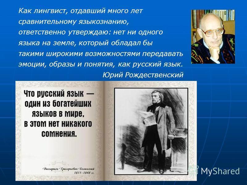 Как лингвист, отдавший много лет сравнительному языкознанию, ответственно утверждаю: нет ни одного языка на земле, который обладал бы такими широкими возможностями передавать эмоции, образы и понятия, как русский язык. Юрий Рождественский