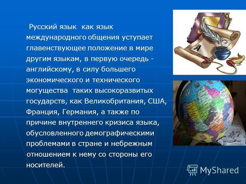 Русский язык как язык международного общения уступает главенствующее положение в мире другим языкам, в первую очередь - английскому, в силу большего экономического и технического могущества таких высокоразвитых государств, как Великобритания, США, Фр