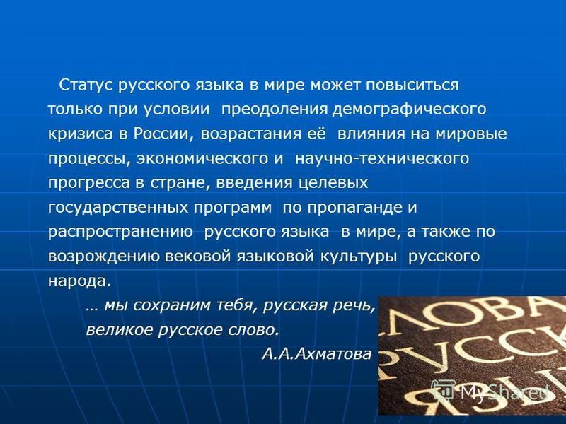 Статус русского языка в мире может повыситься только при условии преодоления демографического кризиса в России, возрастания её влияния на мировые процессы, экономического и научно-технического прогресса в стране, введения целевых государственных прог