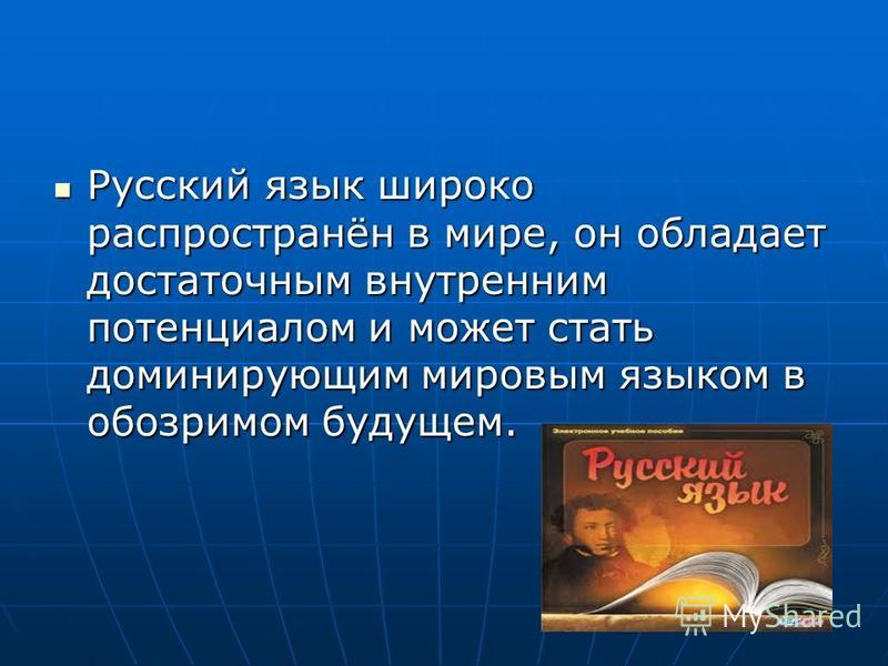 Русский язык широко распространён в мире, он обладает достаточным внутренним потенциалом и может стать доминирующим мировым языком в обозримом будущем. Русский язык широко распространён в мире, он обладает достаточным внутренним потенциалом и может с