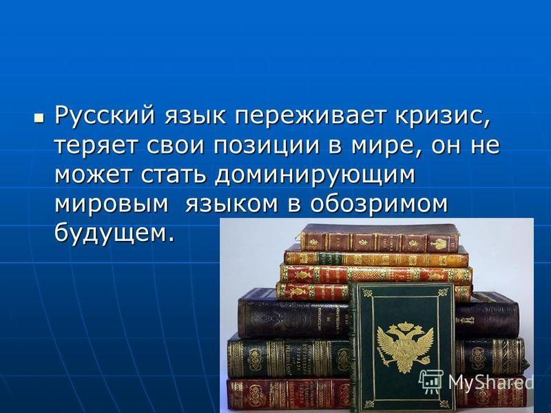 Русский язык переживает кризис, теряет свои позиции в мире, он не может стать доминирующим мировым языком в обозримом будущем. Русский язык переживает кризис, теряет свои позиции в мире, он не может стать доминирующим мировым языком в обозримом будущ