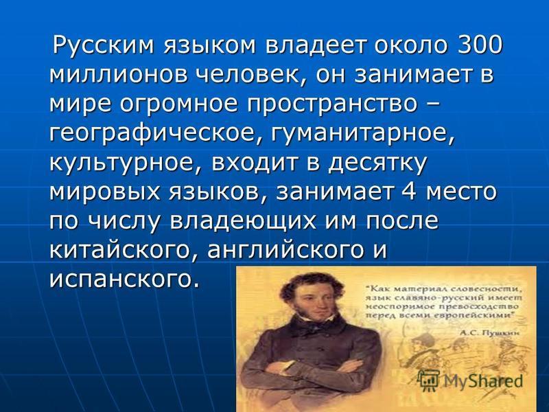 Русским языком владеет около 300 миллионов человек, он занимает в мире огромное пространство – географическое, гуманитарное, культурное, входит в десятку мировых языков, занимает 4 место по числу владеющих им после китайского, английского и испанског