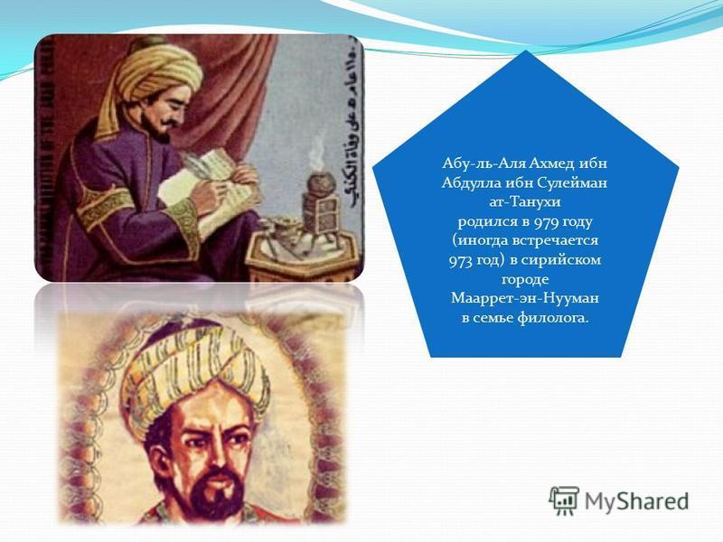 Абу-ль-Аля Ахмед ибн Абдулла ибн Сулейман ат-Танухи родился в 979 году (иногда встречается 973 год) в сирийском городе Мааррет-эн-Нууман в семье филолога.