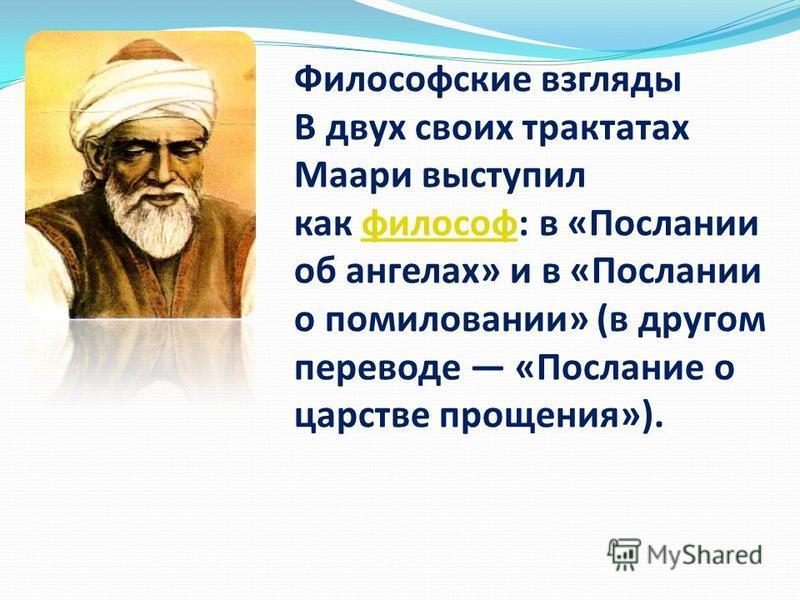 Философские взгляды В двух своих трактатах Маари выступил как философ: в «Послании об ангелах» и в «Послании о помиловании» (в другом переводе «Послание о царстве прощения»).философ