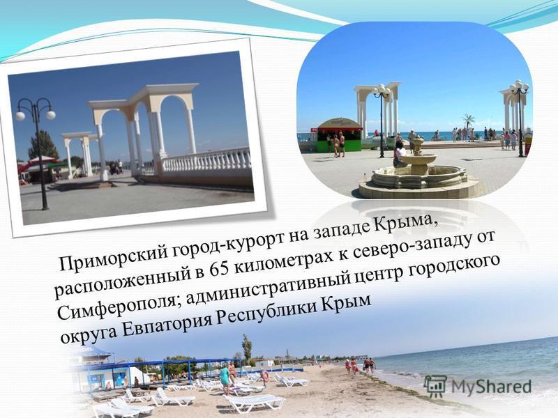 Приморский город-курорт на западе Крыма, расположенный в 65 километрах к северо-западу от Симферополя; административный центр городского округа Евпатория Республики Крым