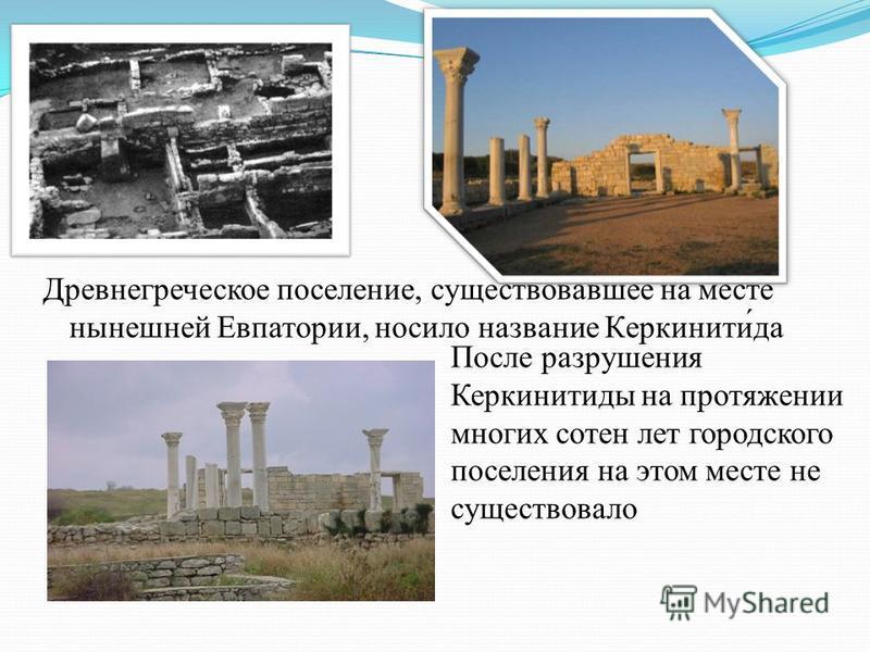 Древнегреческое поселение, существовавшее на месте нынешней Евпатории, носило название Керкинити́да После разрушения Керкинитиды на протяжении многих сотен лет городского поселения на этом месте не существовало