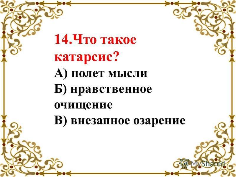 14. Что такое катарсис? А) полет мысли Б) нравственное очищение В) внезапное озарение