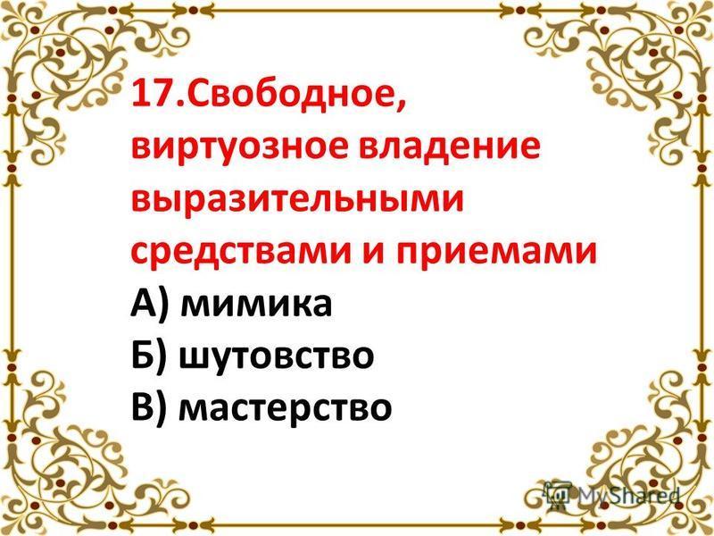 17.Свободное, виртуозное владение выразительными средствами и приемами А) мимика Б) шутовство В) мастерство