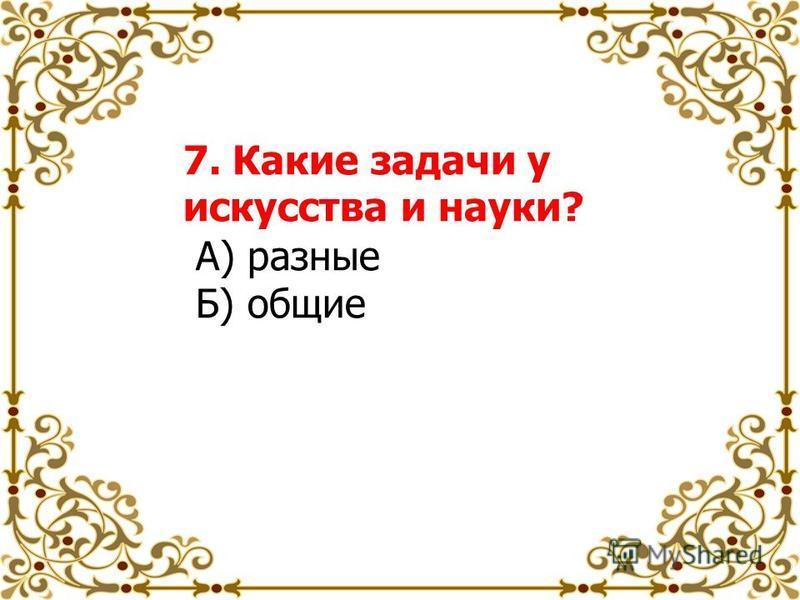 7. Какие задачи у искусства и науки? А) разные Б) общие