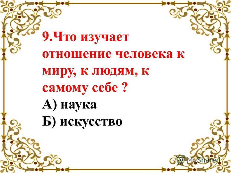 9. Что изучает отношение человека к миру, к людям, к самому себе ? А) наука Б) искусство