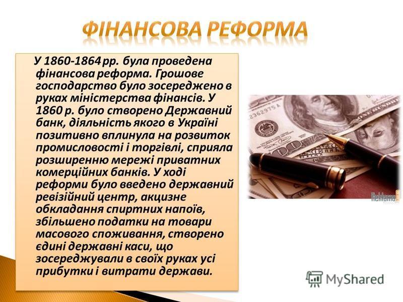У 1860-1864 pp. була проведена фінансова реформа. Грошове господарство було зосереджено в руках міністерства фінансів. У 1860 р. було створено Державний банк, діяльність якого в Україні позитивно вплинула на розвиток промисловості і торгівлі, сприяла