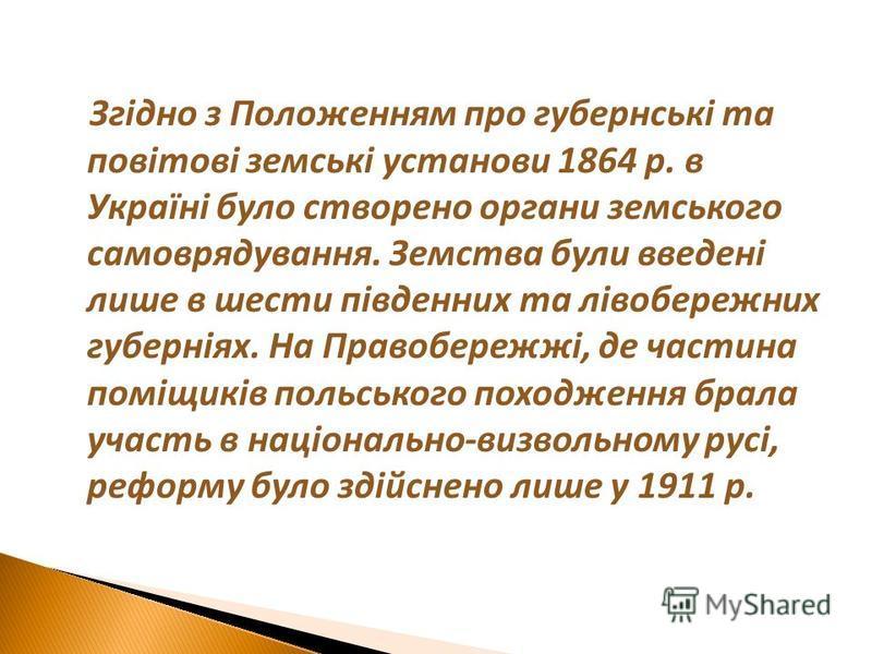 Згідно з Положенням про губернські та повітові земські установи 1864 р. в Україні було створено органи земського самоврядування. Земства були введені лише в шести південних та лівобережних губерніях. На Правобережжі, де частина поміщиків польського