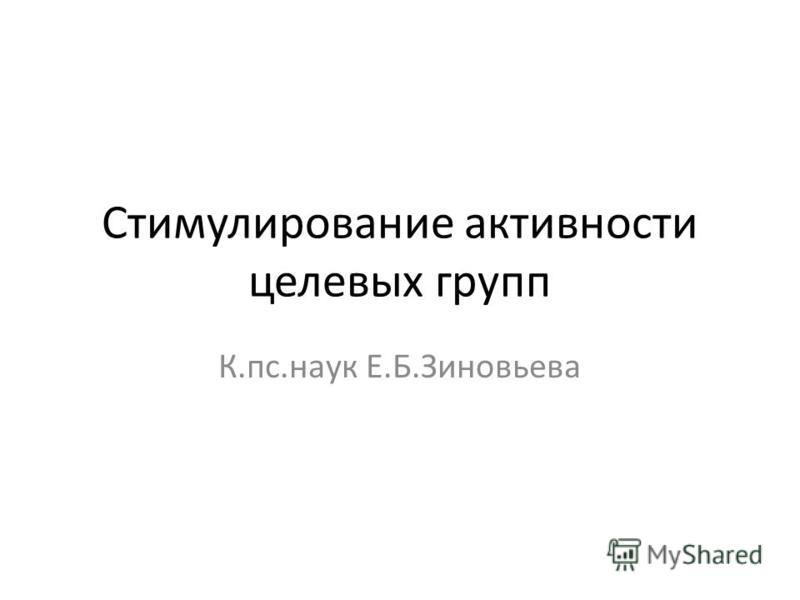 Cтимулирование активности целевых групп К.пс.наук Е.Б.Зиновьева