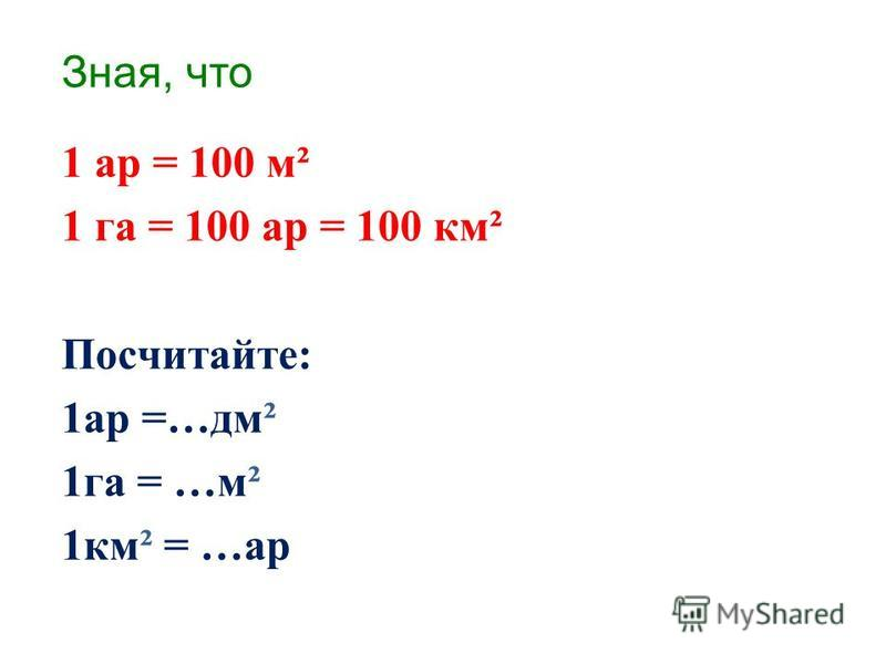 Зная, что 1 ар = 100 м² 1 га = 100 ар = 100 км² Посчитайте: 1 ар =…дм² 1 га = …м² 1 км² = …ар