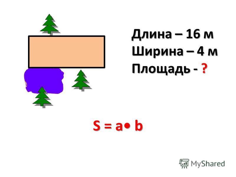 Длина – 16 м Ширина – 4 м Площадь - ? S = a b