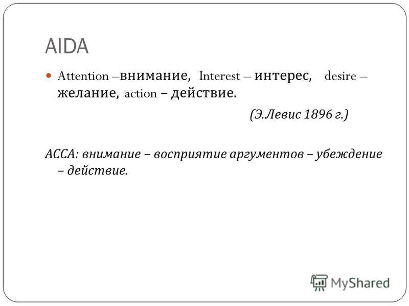AIDA Attention – внимание, Interest – интерес, desire – желание, action – действие. ( Э. Левис 1896 г.) АССА : внимание – восприятие аргументов – убеждение – действие.