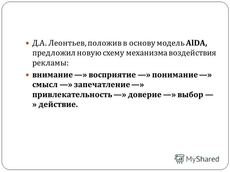 Д. А. Леонтьев, положив в основу модель AlDA, предложил новую схему механизма воздействия рекламы : внимание » восприятие » понимание » смысл » запечатление » привлекательность » доверие » выбор » действие.