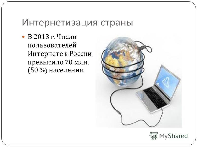 Интернетизация страны В 2013 г. Число пользователей Интернете в России превысило 70 млн. (50 %) населения.