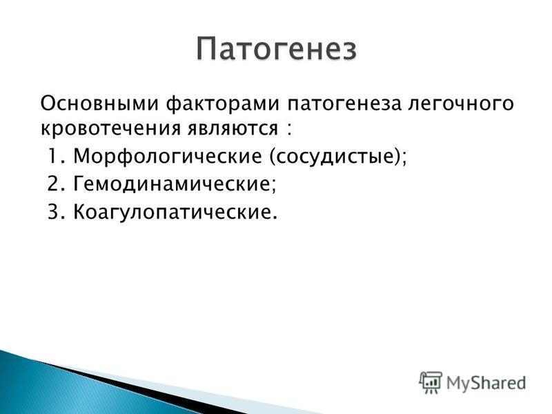 Основными факторами патогенеза легочного кровотечения являются : 1. Морфологические (сосудистые); 2. Гемодинамические; 3. Коагулопатические.