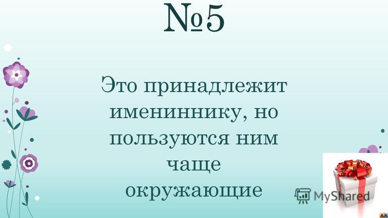 5 Это принадлежит имениннику, но пользуются ним чаще окружающие