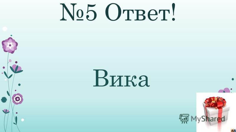 5 Ответ! Вика