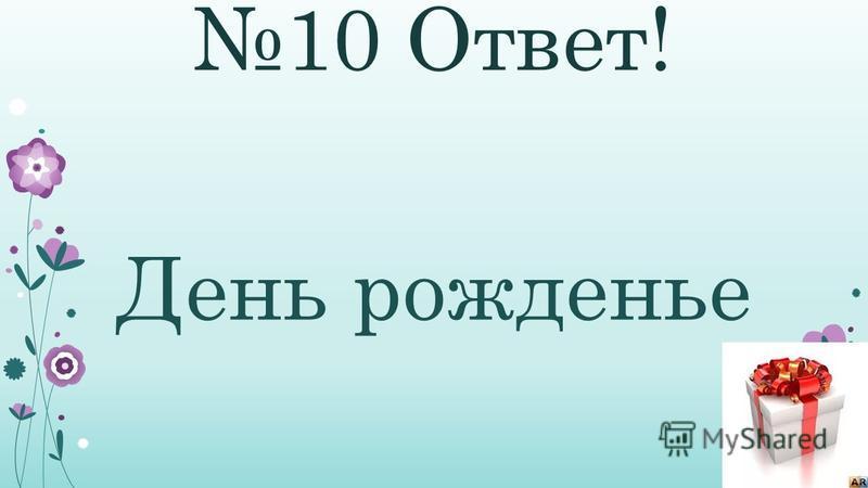 10 Ответ! День рожденье