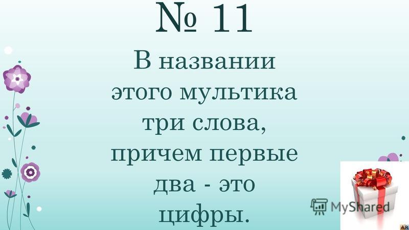 11 В названии этого мультика три слова, причем первые два - это цифры.