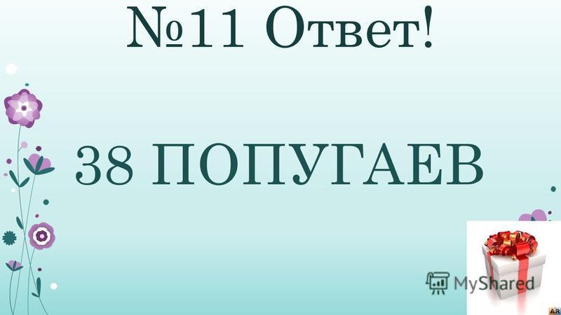 11 Ответ! 38 ПОПУГАЕВ