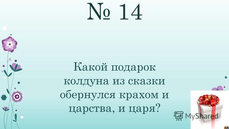 14 Какой подарок колдуна из сказки обернулся крахом и царства, и царя?