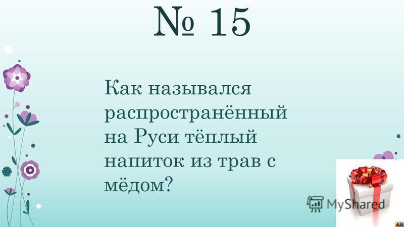 15 Как назывался распространённый на Руси тёплый напиток из трав с мёдом?