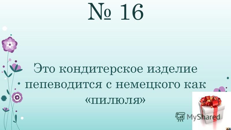 16 Это кондитерское изделие переводится с немецкого как «пилюля»