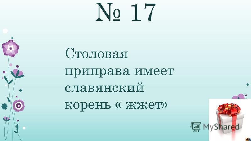 17 Столовая приправа имеет славянский корень « жжет»