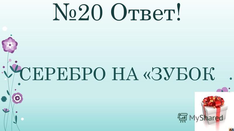 20 Ответ! СЕРЕБРО НА «ЗУБОК